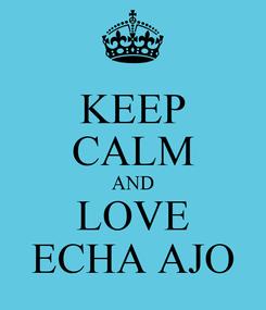 Poster: KEEP CALM AND LOVE ECHA AJO
