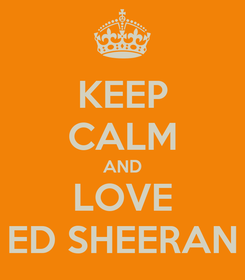 Poster: KEEP CALM AND LOVE ED SHEERAN
