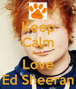 Poster: Keep Calm And Love Ed Sheeran