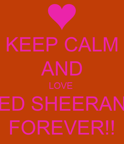 Poster: KEEP CALM AND LOVE  ED SHEERAN FOREVER!!