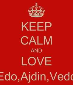 Poster: KEEP CALM AND LOVE Edo,Ajdin,Vedo