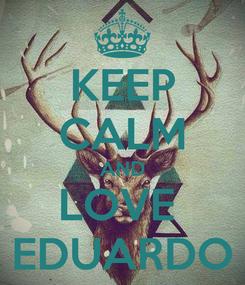 Poster: KEEP CALM AND LOVE  EDUARDO