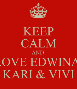 Poster: KEEP CALM AND  LOVE EDWINA  KARI & VIVI