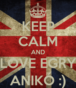 Poster: KEEP CALM AND LOVE EGRY ANIKÓ :)
