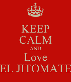 Poster: KEEP CALM AND Love EL JITOMATE