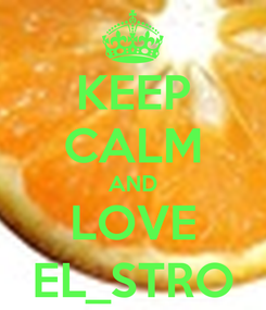 Poster: KEEP CALM AND LOVE EL_STRO
