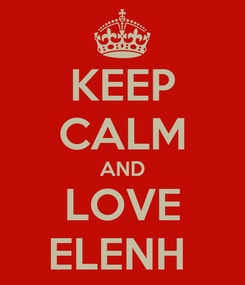 Poster: KEEP CALM AND LOVE ELENH
