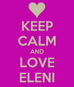 Poster: KEEP CALM AND LOVE ELENI