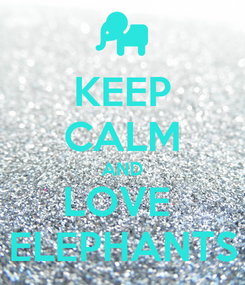 Poster: KEEP CALM AND LOVE  ELEPHANTS
