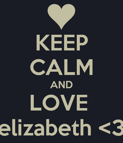 Poster: KEEP CALM AND LOVE  elizabeth <3