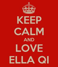 Poster: KEEP CALM AND LOVE ELLA QI