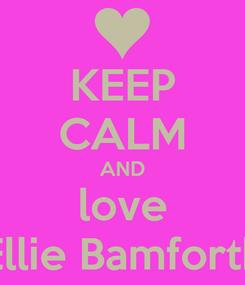 Poster: KEEP CALM AND love Ellie Bamforth