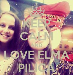 Poster: KEEP CALM AND LOVE ELMA PILICA