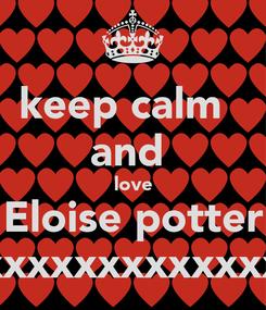 Poster: keep calm   and  love Eloise potter xxxxxxxxxxxxx