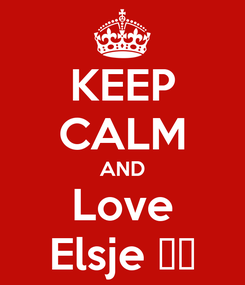 Poster: KEEP CALM AND Love Elsje ❤️