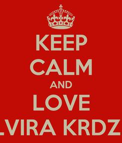Poster: KEEP CALM AND LOVE ELVIRA KRDZIC
