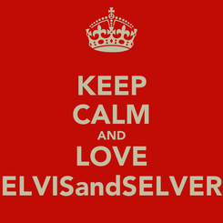 Poster: KEEP CALM AND LOVE ELVISandSELVER