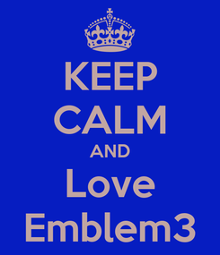 Poster: KEEP CALM AND Love Emblem3