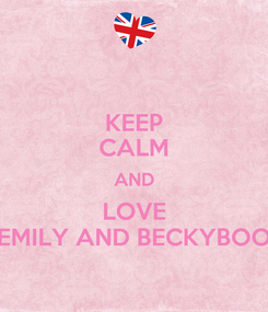 Poster: KEEP CALM AND LOVE EMILY AND BECKYBOO