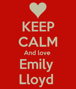 Poster: KEEP CALM And love  Emily  Lloyd