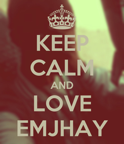 Poster: KEEP CALM AND LOVE EMJHAY