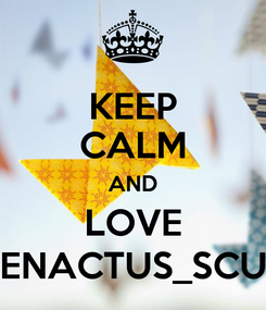 Poster: KEEP CALM AND LOVE ENACTUS_SCU