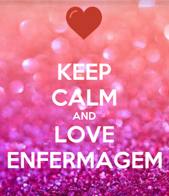 Poster: KEEP CALM AND LOVE ENFERMAGEM