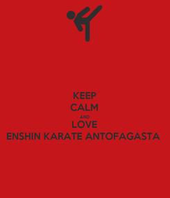 Poster: KEEP CALM AND LOVE ENSHIN KARATE ANTOFAGASTA