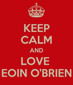Poster: KEEP CALM AND LOVE  EOIN O'BRIEN