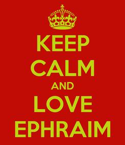 Poster: KEEP CALM AND LOVE EPHRAIM
