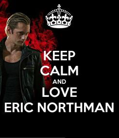 Poster: KEEP CALM AND LOVE ERIC NORTHMAN
