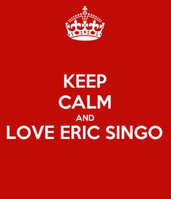 Poster: KEEP CALM AND LOVE ERIC SINGO