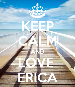 Poster: KEEP CALM AND LOVE  ERICA