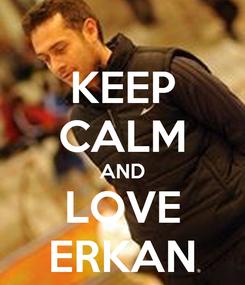 Poster: KEEP CALM AND LOVE ERKAN
