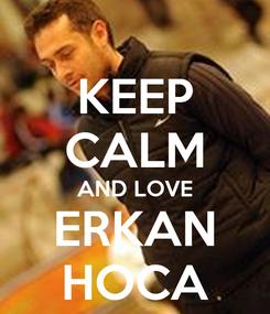 Poster: KEEP CALM AND LOVE ERKAN HOCA