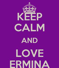 Poster: KEEP CALM AND LOVE ERMINA