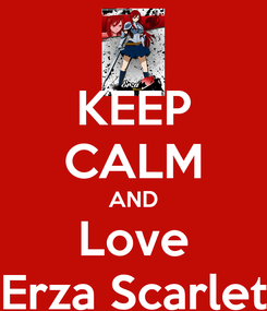 Poster: KEEP CALM AND Love Erza Scarlet