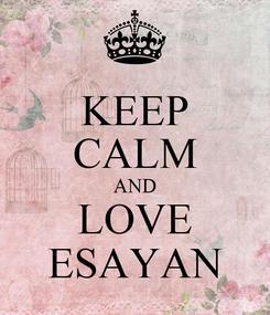 Poster: KEEP CALM AND LOVE ESAYAN