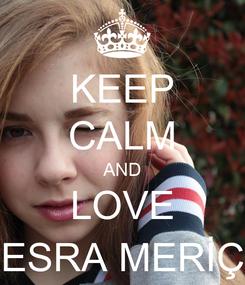 Poster: KEEP CALM AND LOVE ESRA MERİÇ