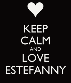 Poster: KEEP CALM AND LOVE ESTEFANNY