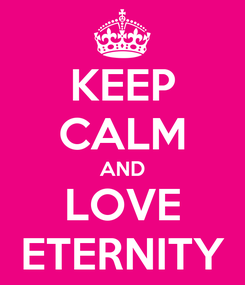 Poster: KEEP CALM AND LOVE ETERNITY