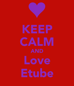 Poster: KEEP CALM AND Love Etube