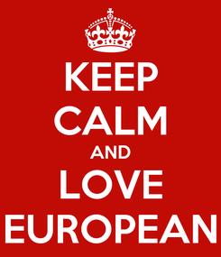Poster: KEEP CALM AND LOVE EUROPEAN