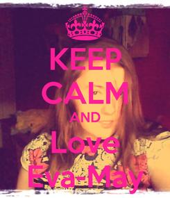 Poster: KEEP CALM AND Love Eva-May