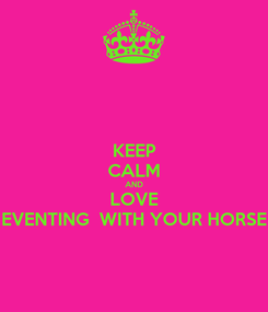 Poster: KEEP CALM AND LOVE EVENTING  WITH YOUR HORSE