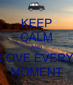 Poster: KEEP CALM AND LOVE EVERY MOMENT