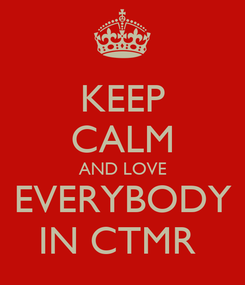 Poster: KEEP CALM AND LOVE EVERYBODY IN CTMR