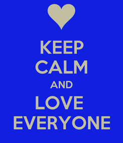 Poster: KEEP CALM AND LOVE  EVERYONE
