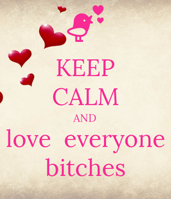 Poster: KEEP CALM AND love  everyone bitches
