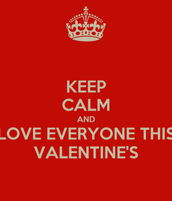 Poster: KEEP CALM AND LOVE EVERYONE THIS VALENTINE'S